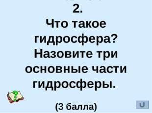 IV. Гидросфера 2. Что такое гидросфера? Назовите три основные части гидросфе