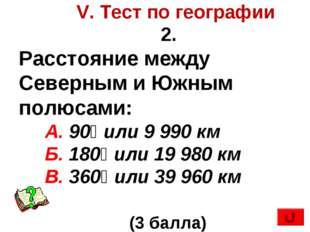 V. Тест по географии 2. Расстояние между Северным и Южным полюсами: А. 90⁰ и