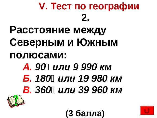 V. Тест по географии 2. Расстояние между Северным и Южным полюсами: А. 90⁰ и...