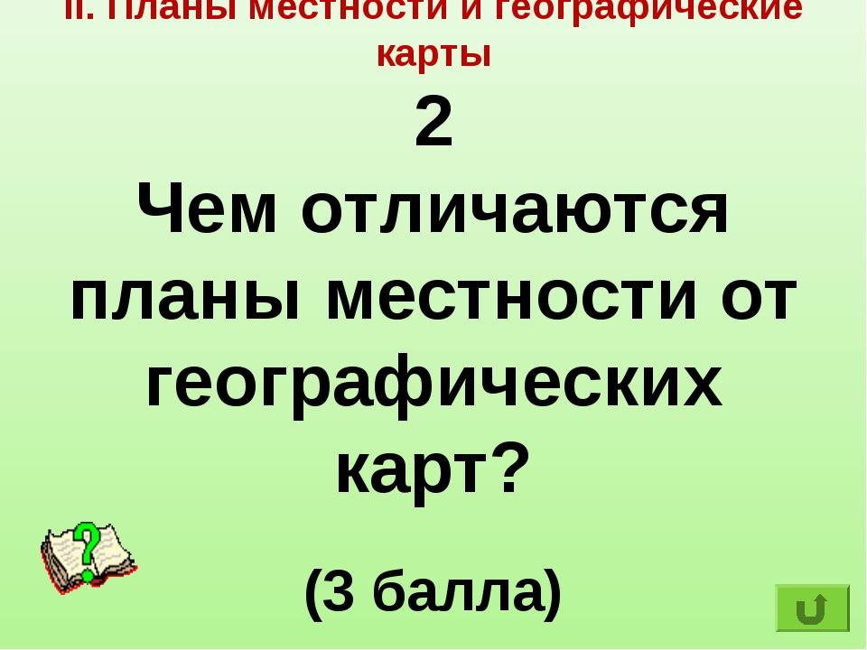 II. Планы местности и географические карты 2 Чем отличаются планы местности о...