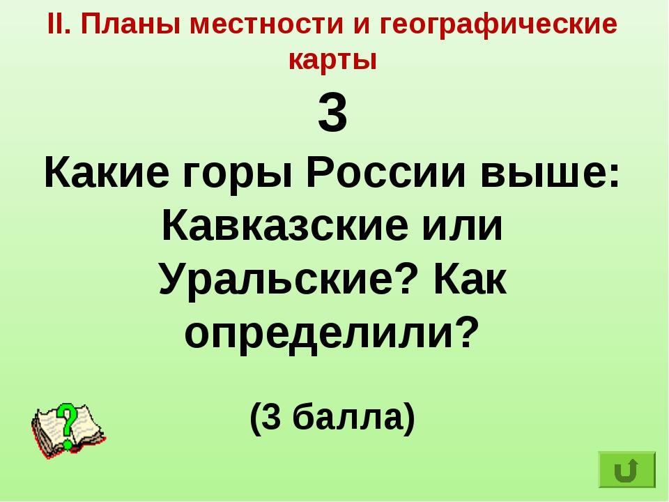 II. Планы местности и географические карты 3 Какие горы России выше: Кавказск...