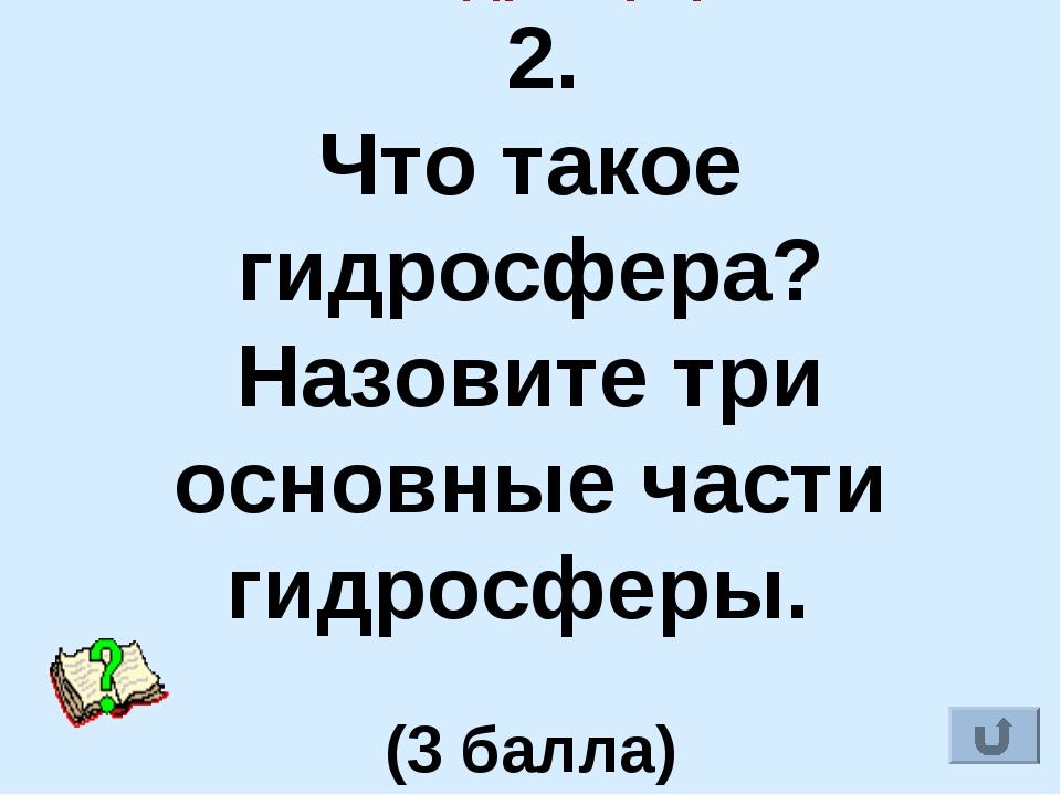 IV. Гидросфера 2. Что такое гидросфера? Назовите три основные части гидросфе...