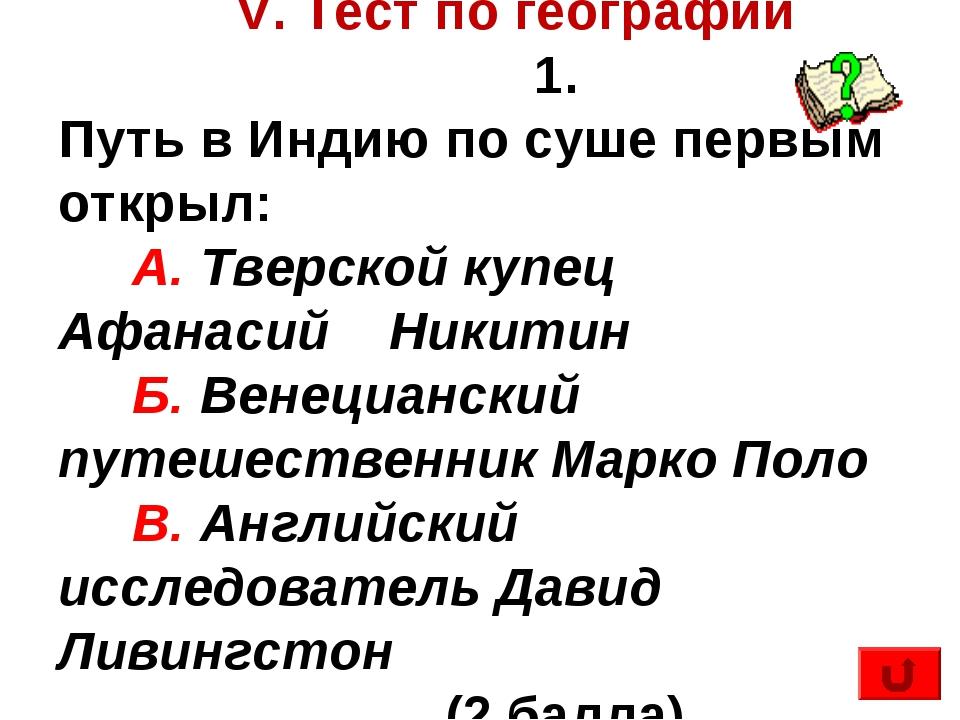 V. Тест по географии 1. Путь в Индию по суше первым открыл: А. Тверской купе...