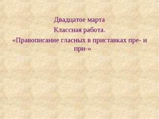 Двадцатое марта Классная работа. «Правописание гласных в приставках пре- и пр