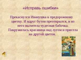 «Исправь ошибки» Прекаснулся Иванушка к предорожному цветку. И вдруг бутон пр