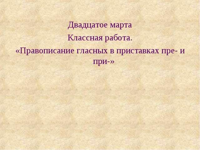 Двадцатое марта Классная работа. «Правописание гласных в приставках пре- и пр...