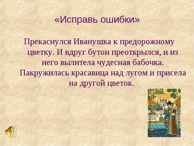 «Исправь ошибки» Прекаснулся Иванушка к предорожному цветку. И вдруг бутон пр...
