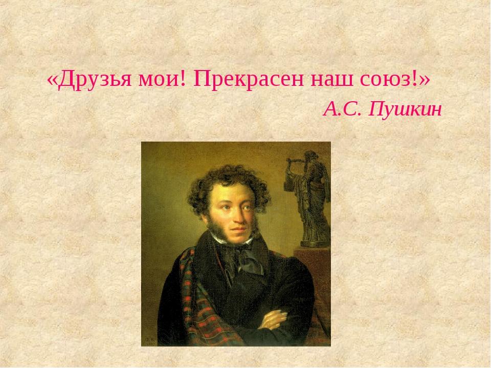 «Друзья мои! Прекрасен наш союз!» A.С. Пушкин