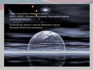 Проект выполнили учащиеся 4 класса МБОУ «СОШ с. Большая Дмитриевка Лысогорск