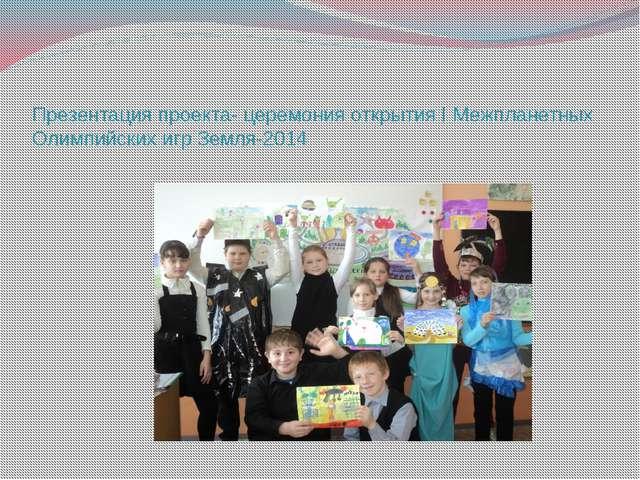 Презентация проекта- церемония открытия I Межпланетных Олимпийских игр Земля-...