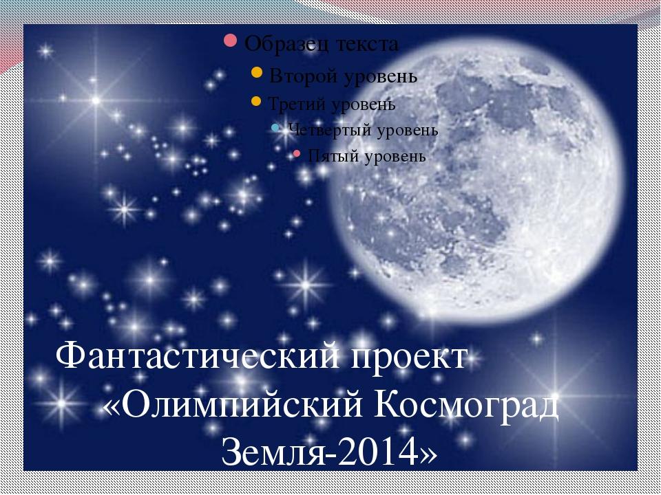 Фантастический проект «Олимпийский Космоград Земля-2014»