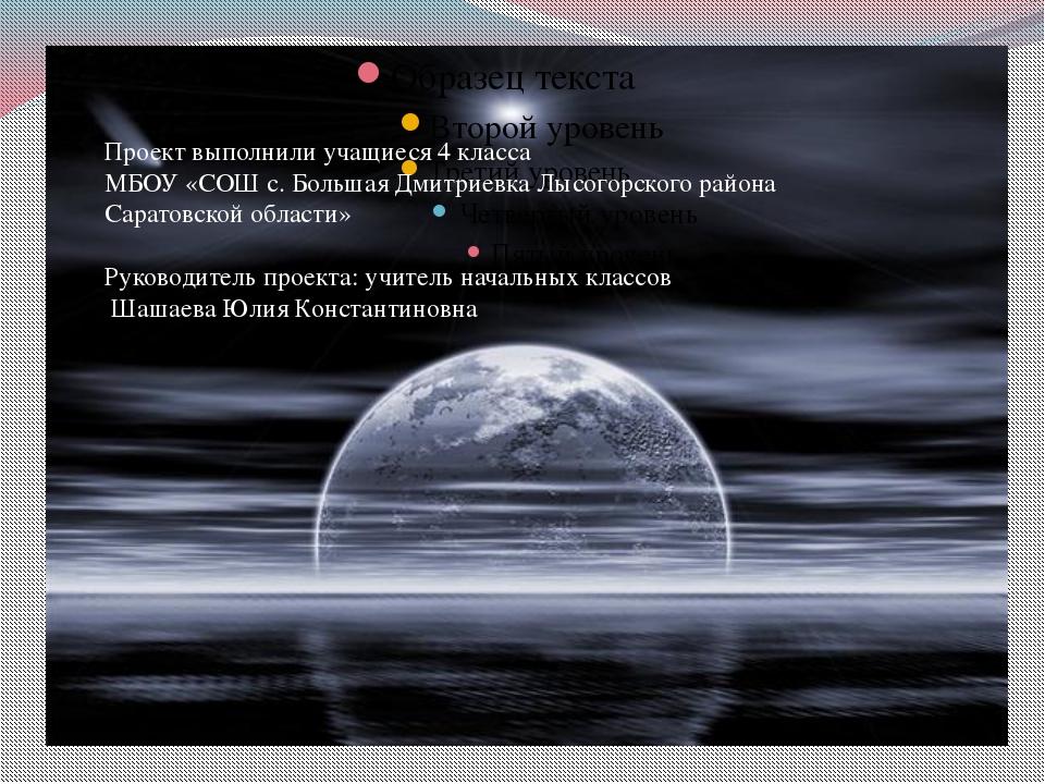 Проект выполнили учащиеся 4 класса МБОУ «СОШ с. Большая Дмитриевка Лысогорск...
