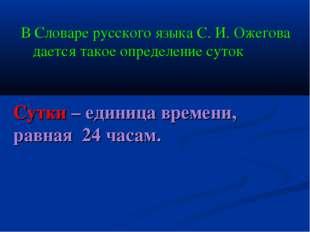 В Словаре русского языка С. И. Ожегова дается такое определение суток Сутки