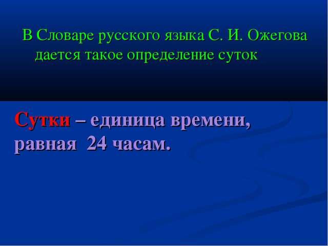 В Словаре русского языка С. И. Ожегова дается такое определение суток Сутки...