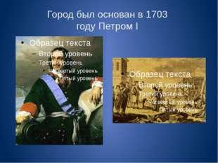 Город был основан в 1703 году Петром I