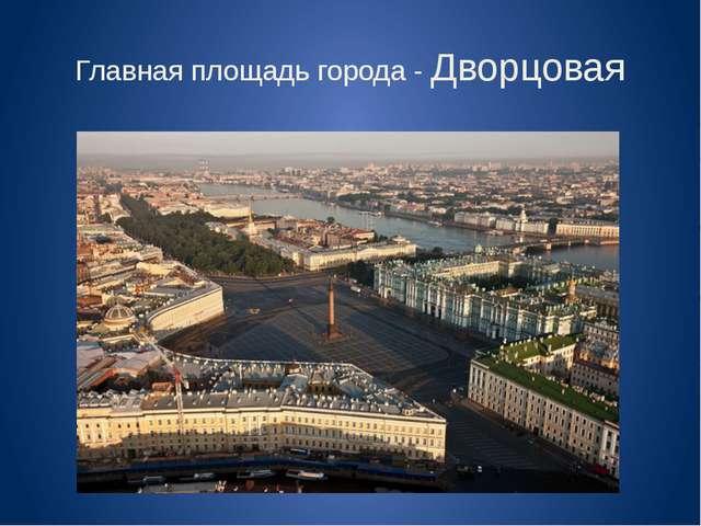 Главная площадь города - Дворцовая