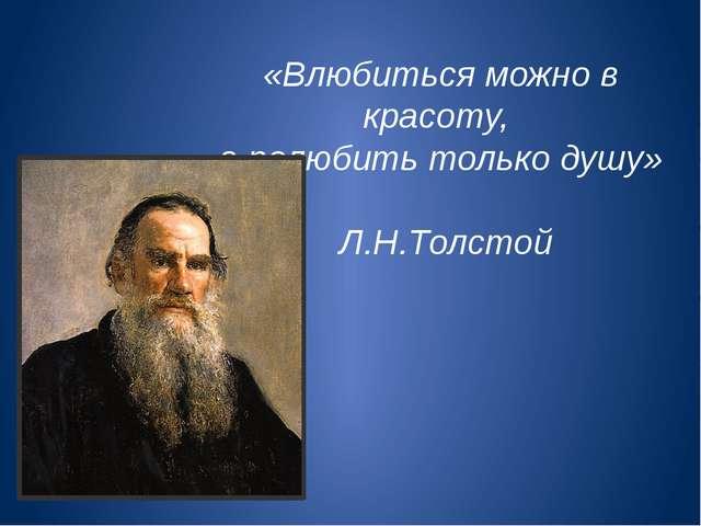 «Влюбиться можно в красоту, а полюбить только душу» Л.Н.Толстой