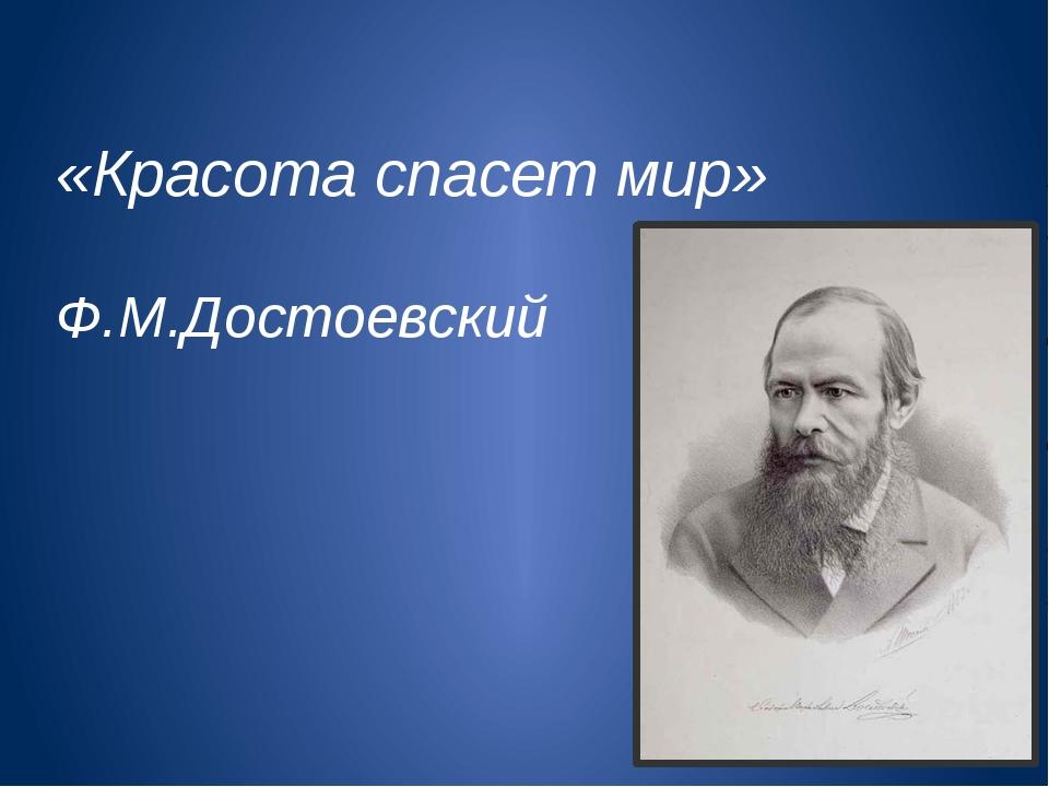 «Красота спасет мир» Ф.М.Достоевский