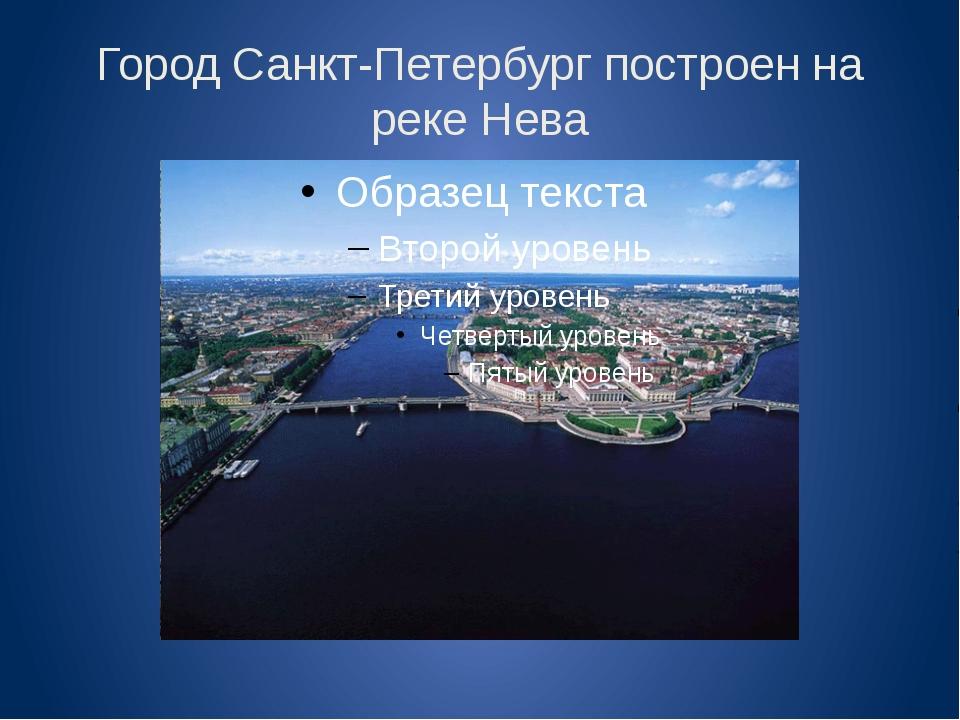 Город Санкт-Петербург построен на реке Нева