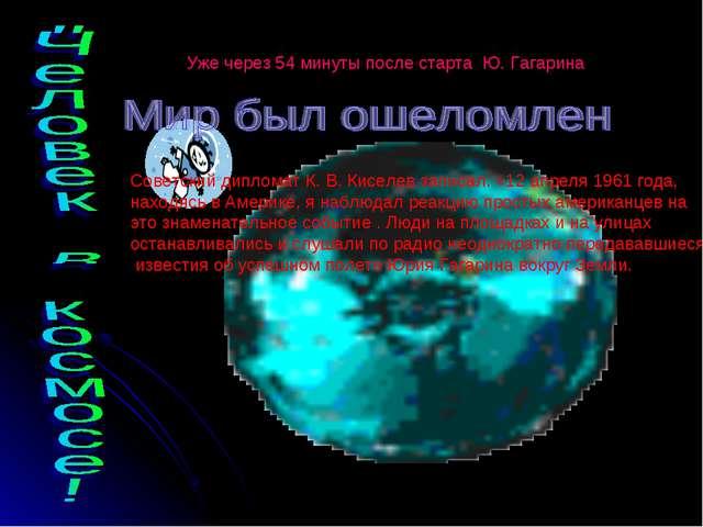 Уже через 54 минуты после старта Ю. Гагарина Советский дипломат К. В. Киселев...
