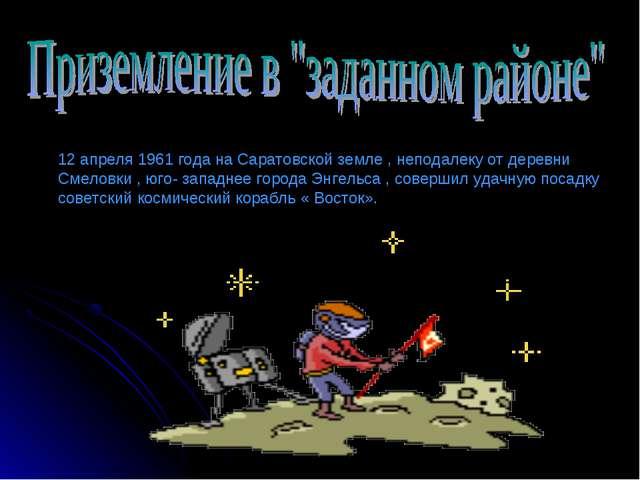 12 апреля 1961 года на Саратовской земле , неподалеку от деревни Смеловки , ю...