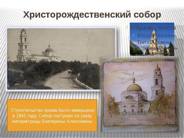 Христорождественский собор Строительство храма было завершено в 1842 году. С...