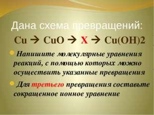 Дана схема превращений: Cu  CuO  X  Cu(OH)2 Напишите молекулярные уравнени