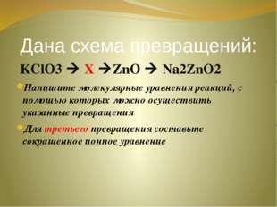 Дана схема превращений: KClO3  X ZnO  Na2ZnO2 Напишите молекулярные уравне