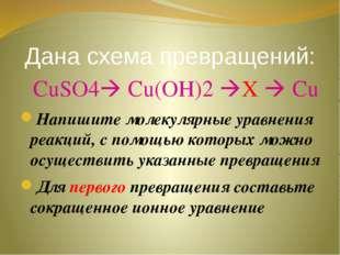Дана схема превращений: СuSO4 Cu(OH)2 X  Cu Напишите молекулярные уравнени