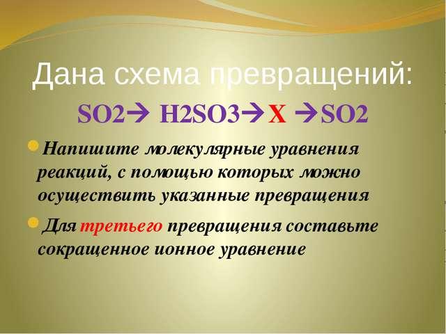Дана схема превращений: SO2 H2SO3X SO2 Напишите молекулярные уравнения реа...
