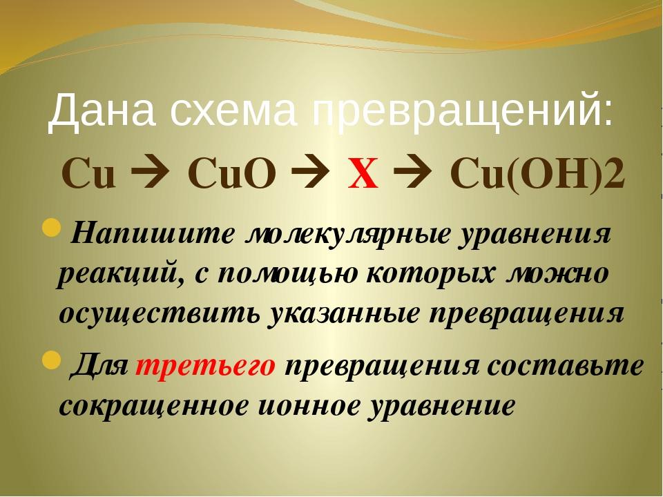 Дана схема превращений: Cu  CuO  X  Cu(OH)2 Напишите молекулярные уравнени...