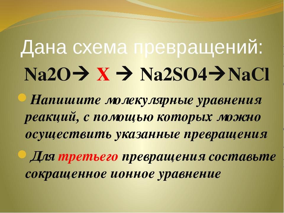 Дана схема превращений: Na2O X  Na2SO4NaCl Напишите молекулярные уравнения...