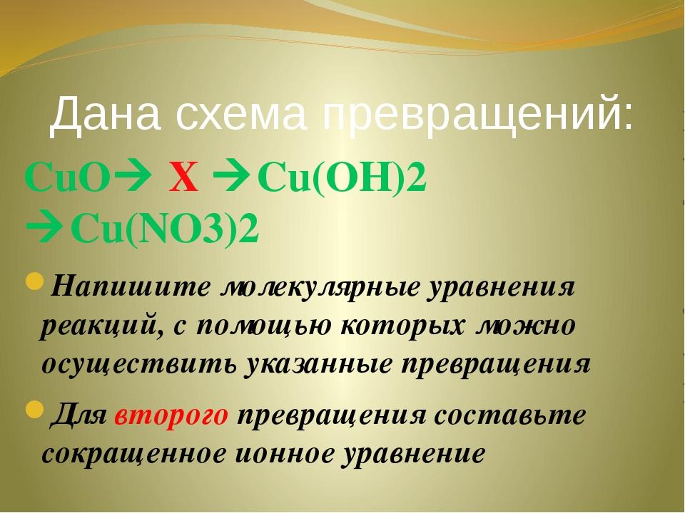 Дана схема превращений: СuO X Cu(OH)2 Cu(NO3)2 Напишите молекулярные уравн...
