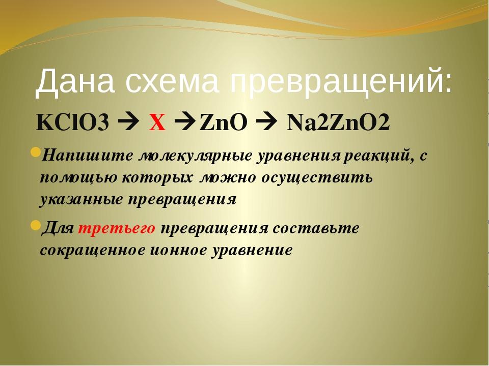 Дана схема превращений: KClO3  X ZnO  Na2ZnO2 Напишите молекулярные уравне...