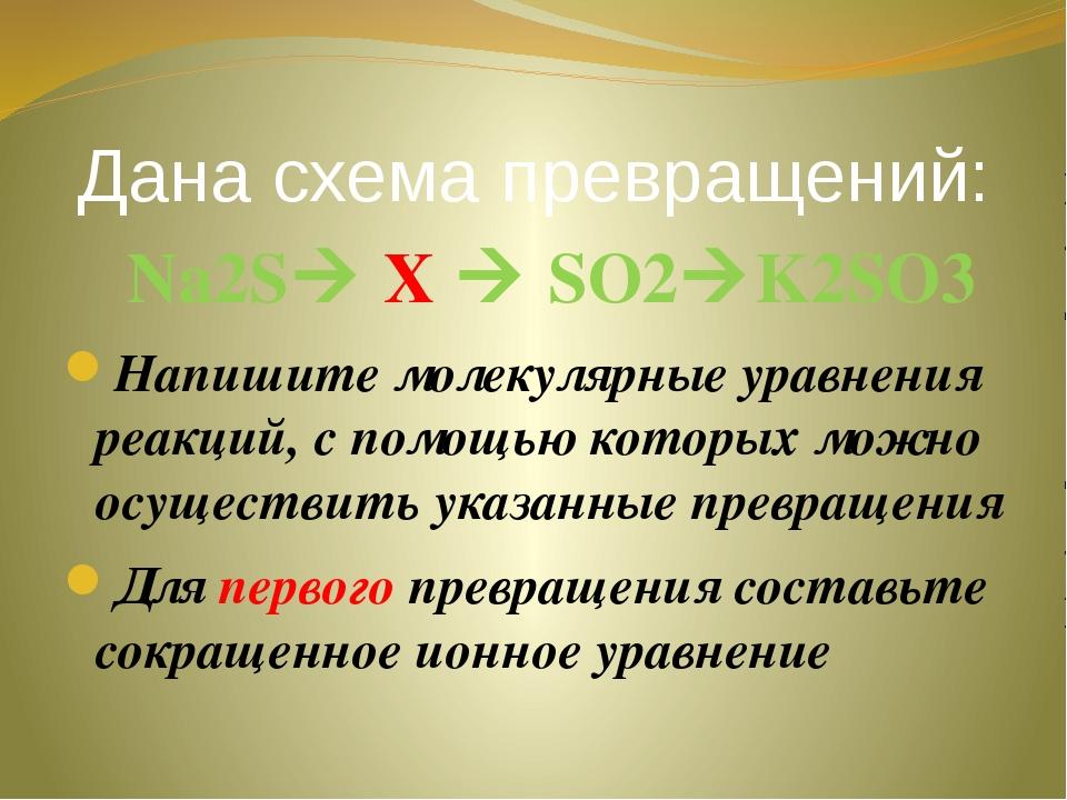 Дана схема превращений: Nа2S X  SO2K2SO3 Напишите молекулярные уравнения р...