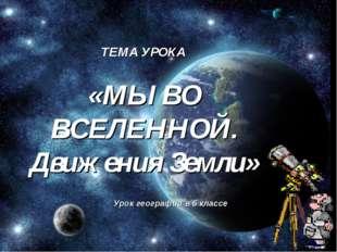 ТЕМА УРОКА «МЫ ВО ВСЕЛЕННОЙ. Движения Земли» Урок географии в 6 классе