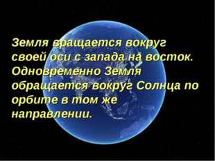 Земля вращается вокруг своей оси с запада на восток. Одновременно Земля обращ