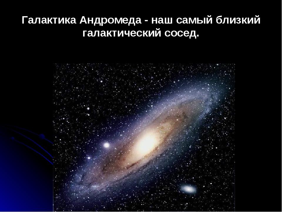 Галактика Андромеда - наш самый близкий галактический сосед.