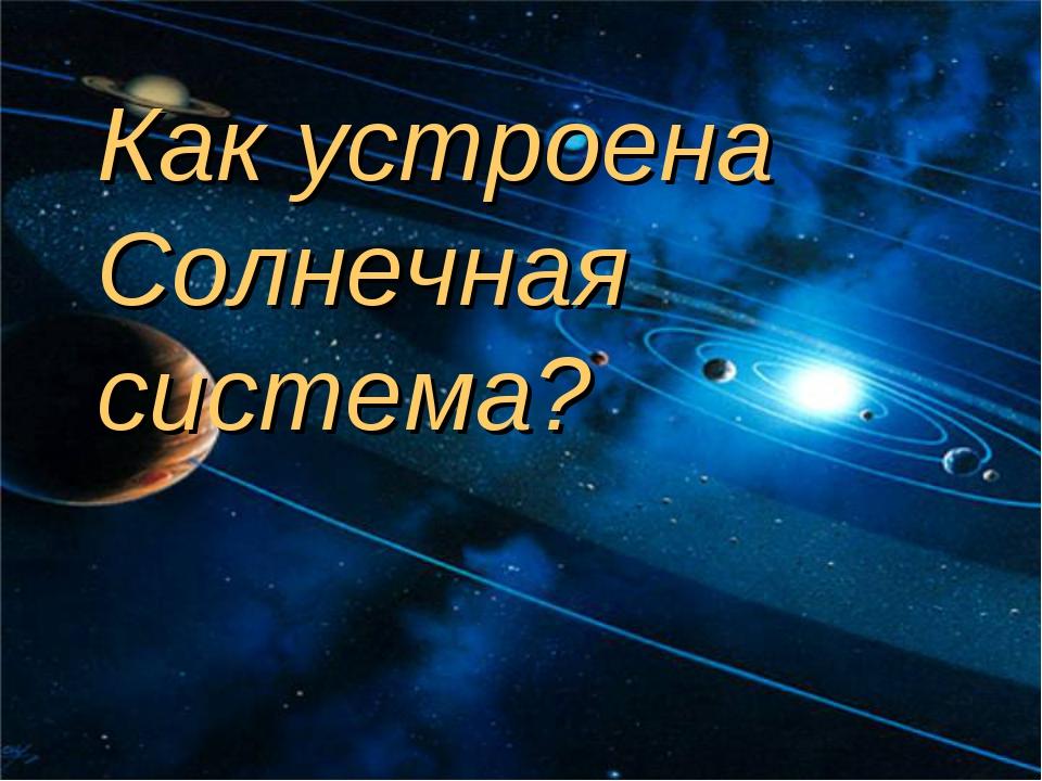 Как устроена Солнечная система?