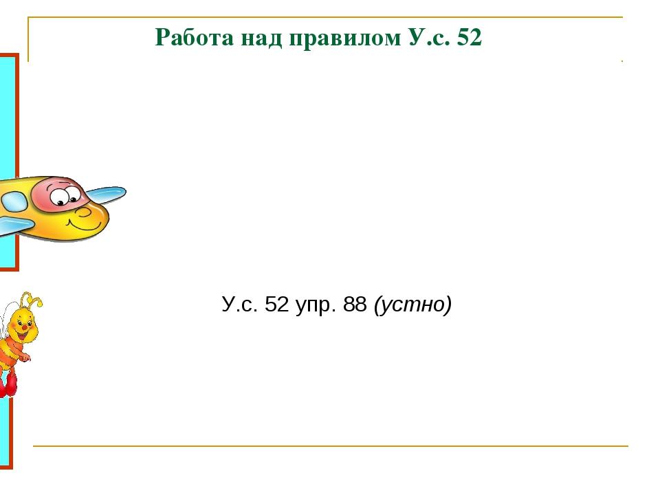 Работа над правилом У.с. 52 У.с. 52 упр. 88 (устно)