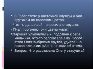 3. Олег стоял у цветочной клумбы и бил прутиком по головкам цветов. - Что ты