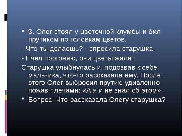 3. Олег стоял у цветочной клумбы и бил прутиком по головкам цветов. - Что ты...