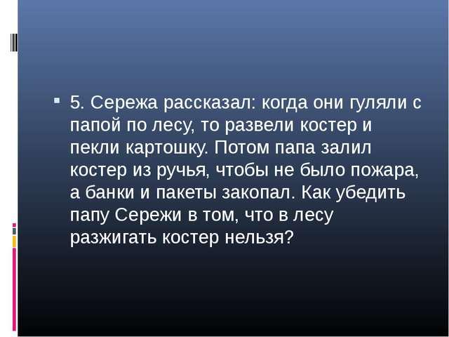 5. Сережа рассказал: когда они гуляли с папой по лесу, то развели костер и пе...