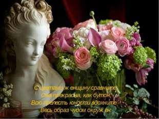 С цветами женщину сравните: Она прекрасна, как бутон, Всю прелесть юности вдо