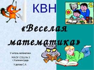 КВН «Веселая математика» Учитель математики МАОУ СОШ № 3 г.Калининграда Удало