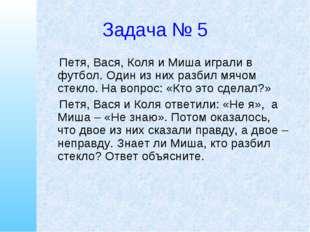 Задача № 5 Петя, Вася, Коля и Миша играли в футбол. Один из них разбил мячом