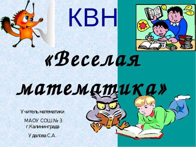 КВН «Веселая математика» Учитель математики МАОУ СОШ № 3 г.Калининграда Удало...