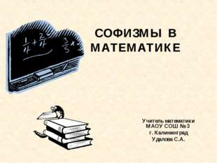 СОФИЗМЫ В МАТЕМАТИКЕ Учитель математики МАОУ СОШ № 3 г. Калининград Удалова