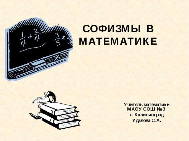 СОФИЗМЫ В МАТЕМАТИКЕ Учитель математики МАОУ СОШ № 3 г. Калининград Удалова...