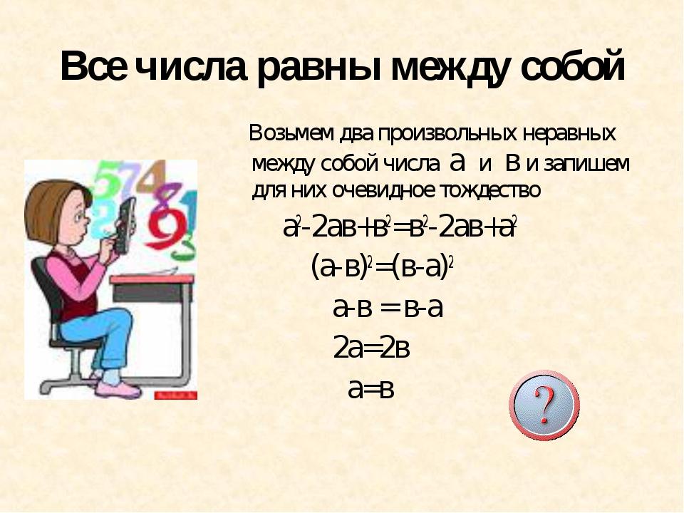 Все числа равны между собой Возьмем два произвольных неравных между собой чис...